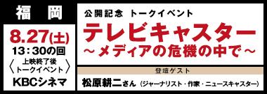 [公開記念トークイベント]テレビキャスター〜メディアの危機の中で〜 8/28(土)@福岡KBCシネマ
